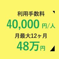 利用手数料一人につき、月¥40,000。最大12ヶ月48万円。